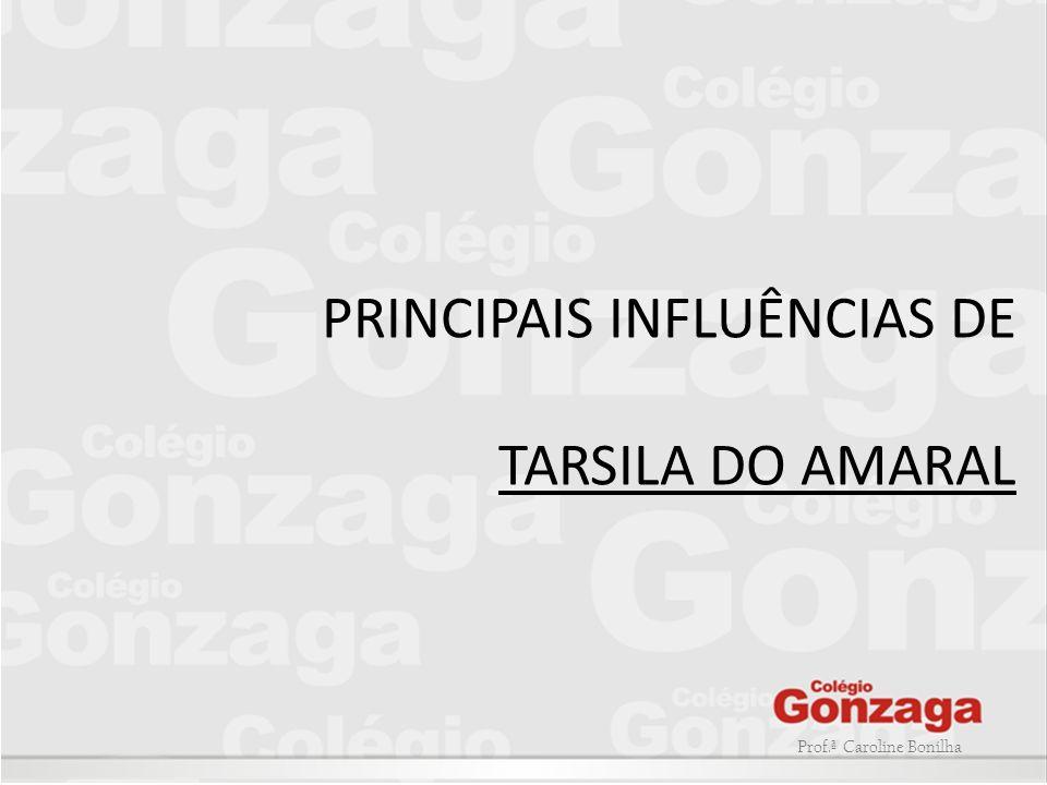 Prof.ª Caroline Bonilha PRINCIPAIS INFLUÊNCIAS DE TARSILA DO AMARAL