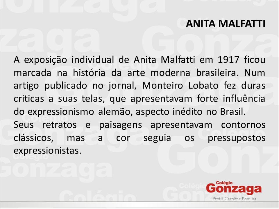 Prof.ª Caroline Bonilha ANITA MALFATTI A exposição individual de Anita Malfatti em 1917 ficou marcada na história da arte moderna brasileira. Num arti