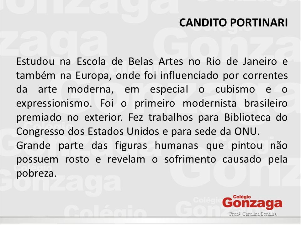 Prof.ª Caroline Bonilha CANDITO PORTINARI Estudou na Escola de Belas Artes no Rio de Janeiro e também na Europa, onde foi influenciado por correntes d