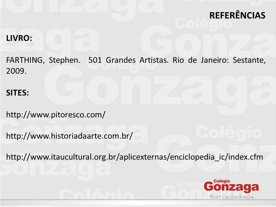 Prof.ª Caroline Bonilha REFERÊNCIAS LIVRO: FARTHING, Stephen. 501 Grandes Artistas. Rio de Janeiro: Sestante, 2009. SITES: http://www.pitoresco.com/ h