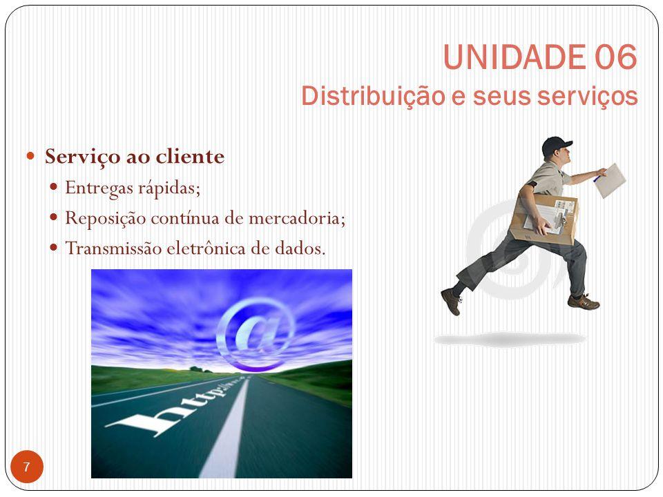UNIDADE 06 Distribuição e seus serviços 7 Serviço ao cliente Entregas rápidas; Reposição contínua de mercadoria; Transmissão eletrônica de dados.