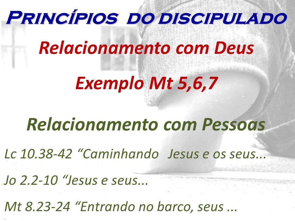 Relacionamento com Deus Exemplo Mt 5,6,7 Relacionamento com Pessoas Lc 10.38-42 Caminhando Jesus e os seus... Jo 2.2-10 Jesus e seus... Mt 8.23-24 Ent