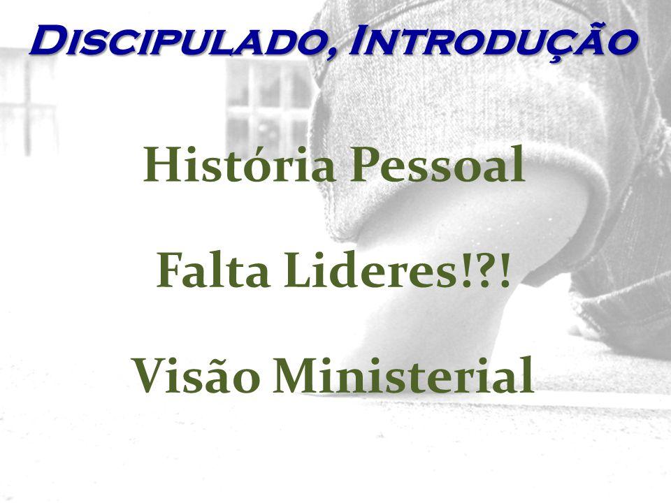 História Pessoal Falta Lideres!?! Visão Ministerial Discipulado, Introdução