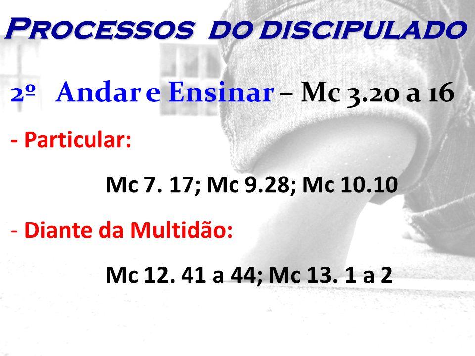 2º Andar e Ensinar – Mc 3.20 a 16 - Particular: Mc 7. 17; Mc 9.28; Mc 10.10 - Diante da Multidão: Mc 12. 41 a 44; Mc 13. 1 a 2 Processos do discipulad