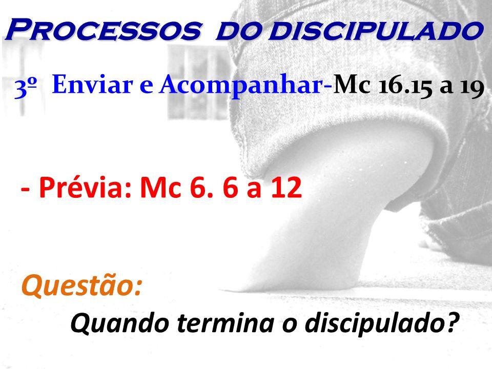 3º Enviar e Acompanhar-Mc 16.15 a 19 - Prévia: Mc 6. 6 a 12 Questão: Quando termina o discipulado? Processos do discipulado