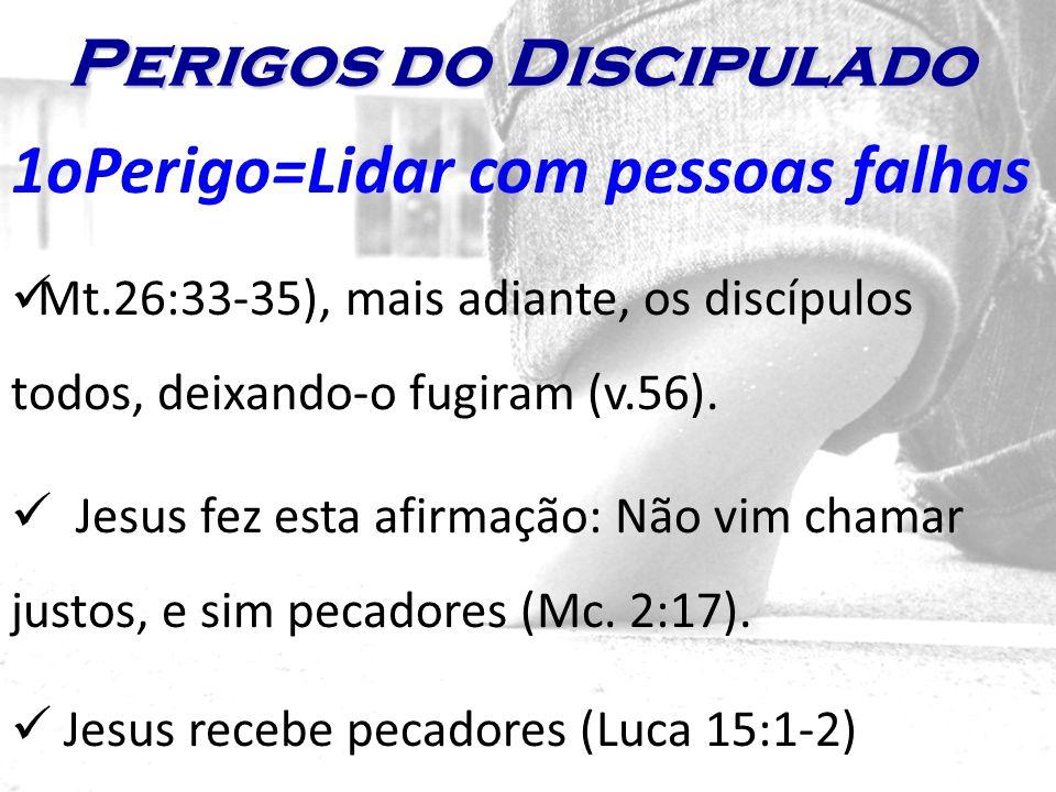 1oPerigo=Lidar com pessoas falhas Mt.26:33-35), mais adiante, os discípulos todos, deixando-o fugiram (v.56). Jesus fez esta afirmação: Não vim chamar