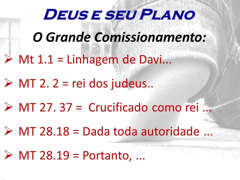 O Grande Comissionamento: Mt 1.1 = Linhagem de Davi... MT 2. 2 = rei dos judeus.. MT 27. 37 = Crucificado como rei... MT 28.18 = Dada toda autoridade.