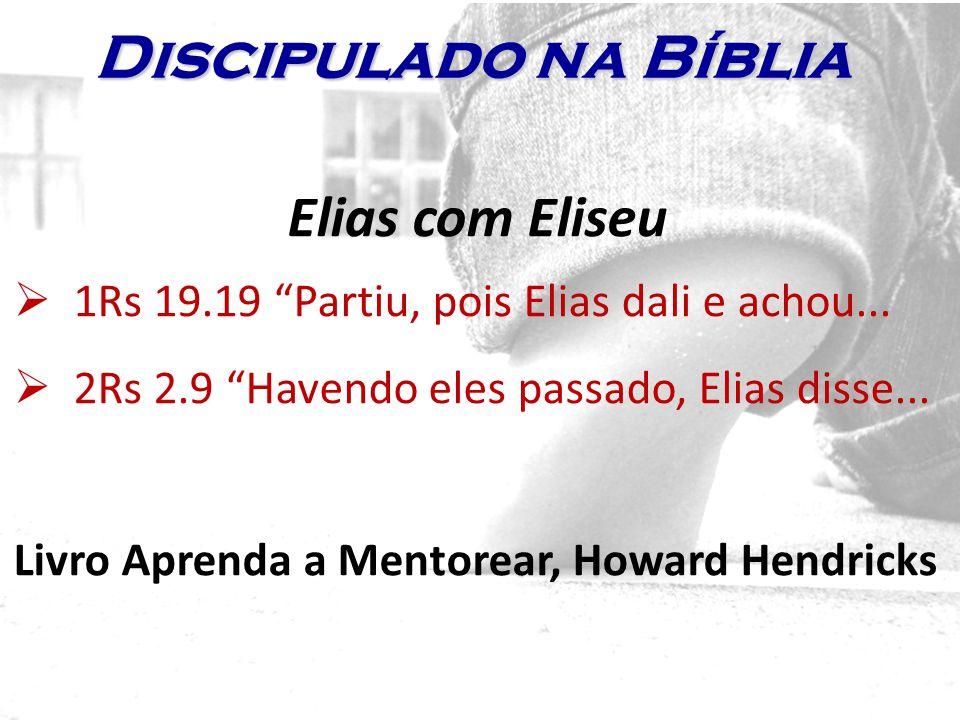 Elias com Eliseu 1Rs 19.19 Partiu, pois Elias dali e achou... 2Rs 2.9 Havendo eles passado, Elias disse... Livro Aprenda a Mentorear, Howard Hendricks