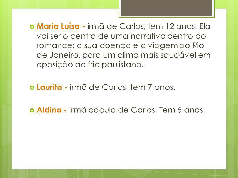Maria Luísa - irmã de Carlos, tem 12 anos. Ela vai ser o centro de uma narrativa dentro do romance: a sua doença e a viagem ao Rio de Janeiro, para um