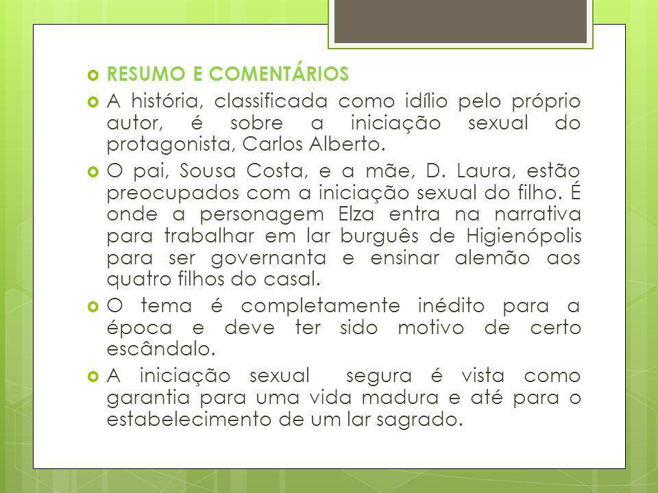 RESUMO E COMENTÁRIOS A história, classificada como idílio pelo próprio autor, é sobre a iniciação sexual do protagonista, Carlos Alberto. O pai, Sousa