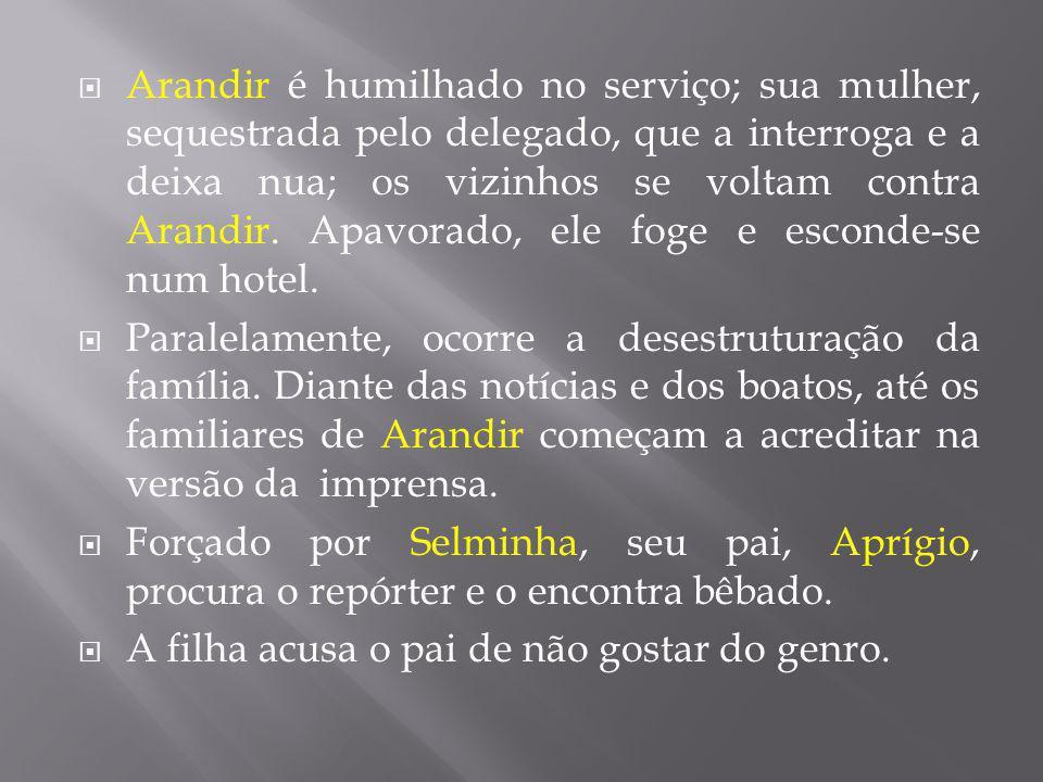 Arandir é humilhado no serviço; sua mulher, sequestrada pelo delegado, que a interroga e a deixa nua; os vizinhos se voltam contra Arandir. Apavorado,