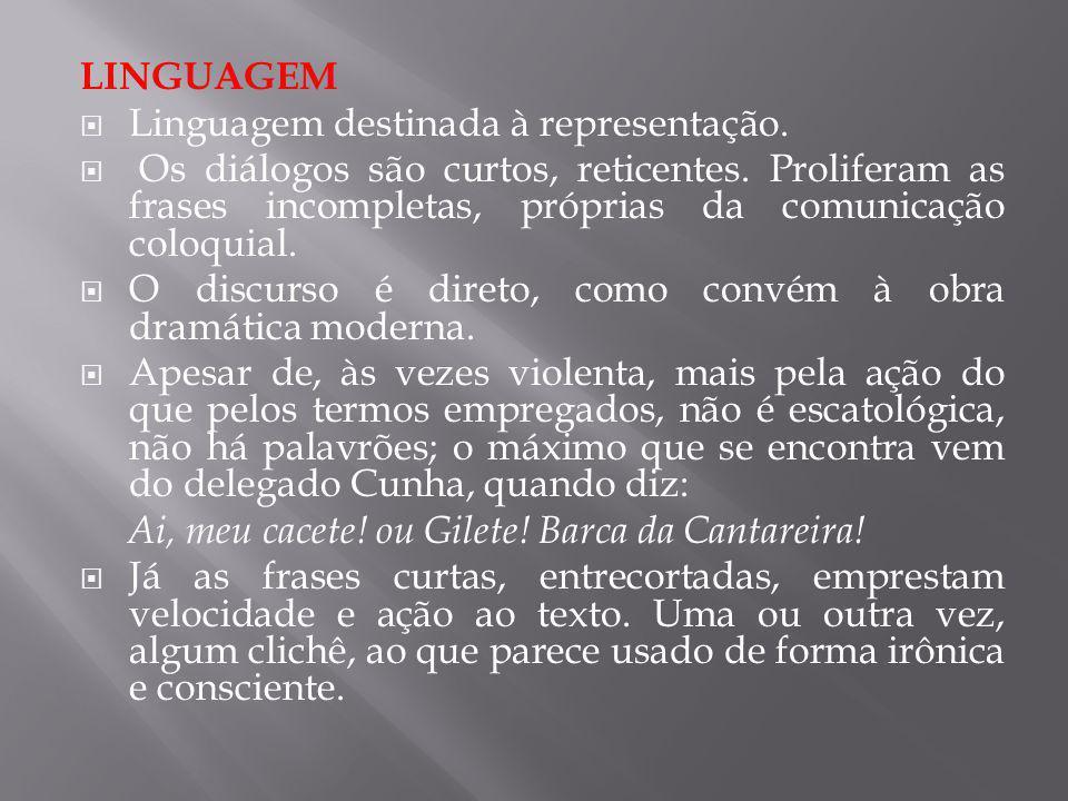 LINGUAGEM Linguagem destinada à representação. Os diálogos são curtos, reticentes. Proliferam as frases incompletas, próprias da comunicação coloquial