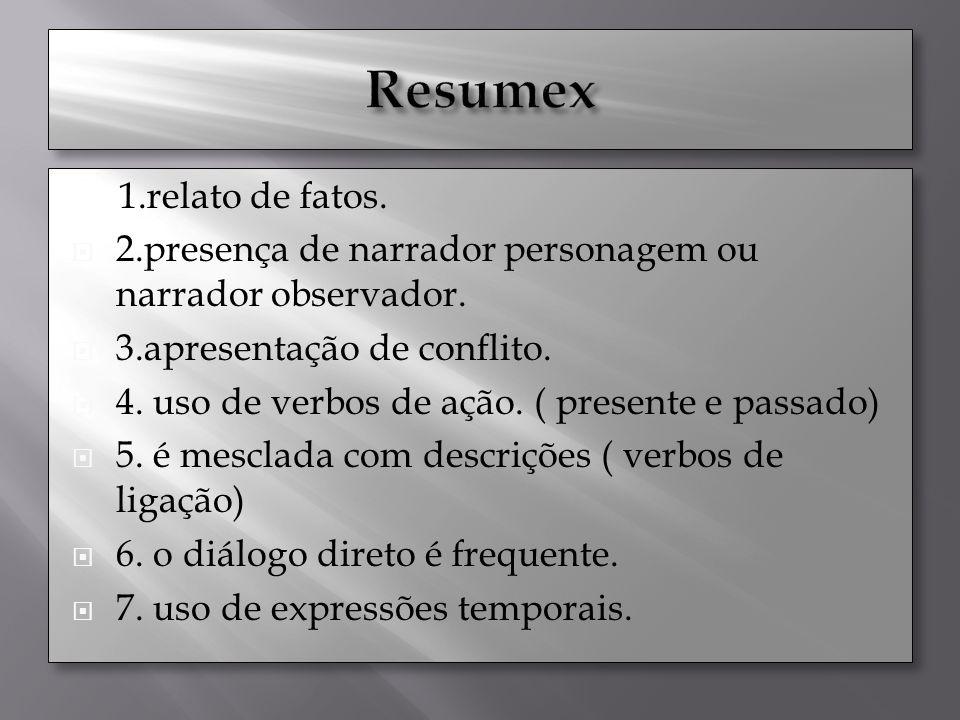 1.relato de fatos. 2.presença de narrador personagem ou narrador observador. 3.apresentação de conflito. 4. uso de verbos de ação. ( presente e passad