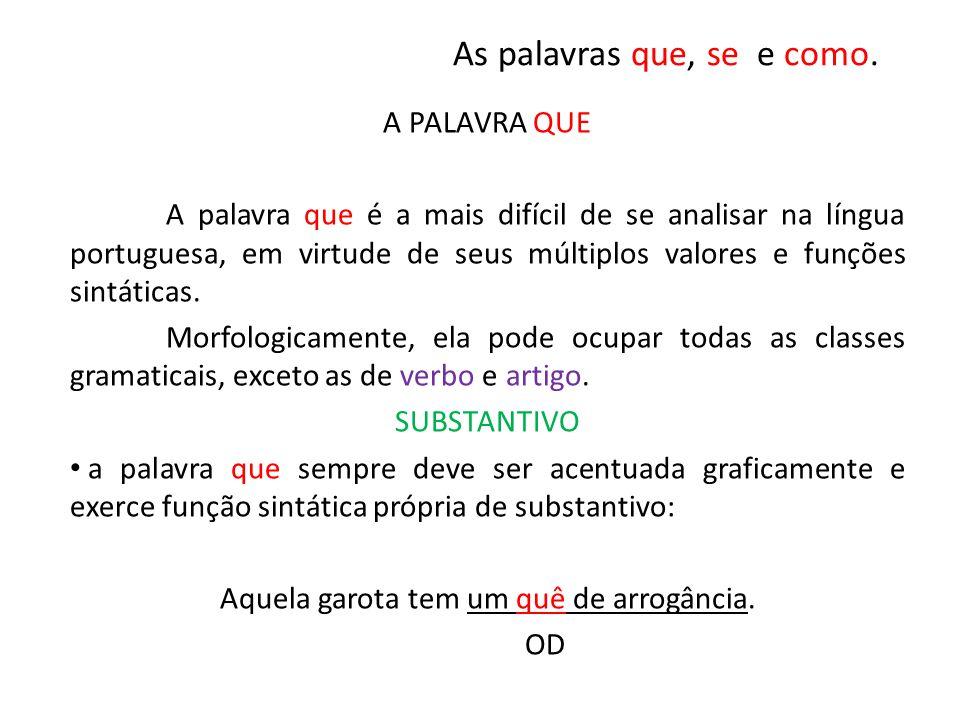 As palavras que, se e como. A PALAVRA QUE A palavra que é a mais difícil de se analisar na língua portuguesa, em virtude de seus múltiplos valores e f