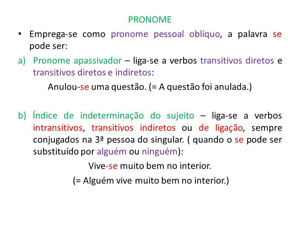 PRONOME Emprega-se como pronome pessoal oblíquo, a palavra se pode ser: a)Pronome apassivador – liga-se a verbos transitivos diretos e transitivos diretos e indiretos: Anulou-se uma questão.