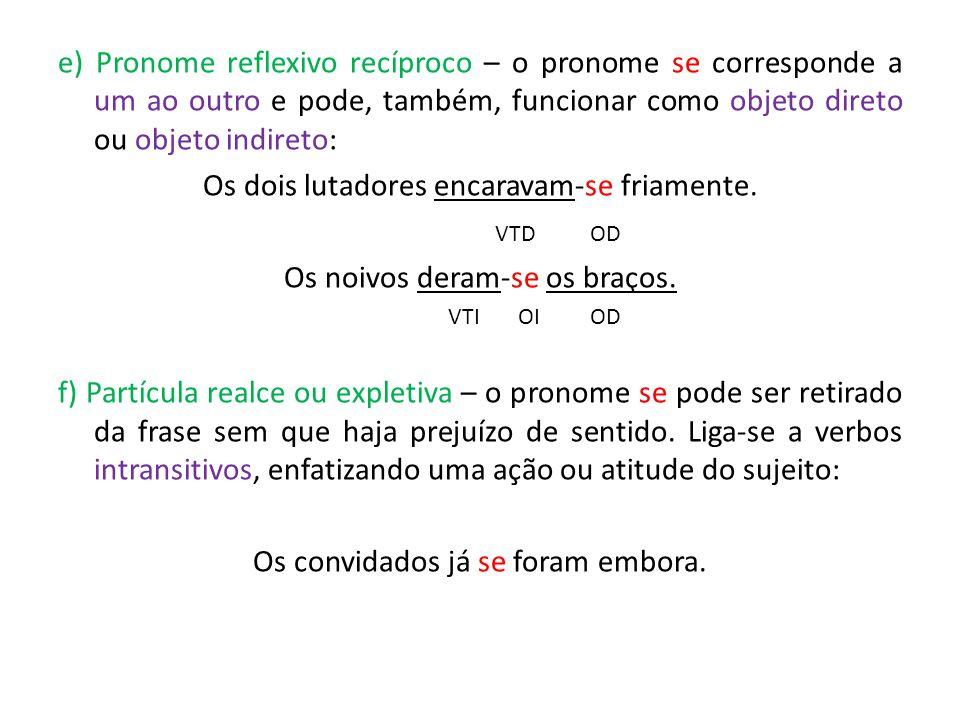 e) Pronome reflexivo recíproco – o pronome se corresponde a um ao outro e pode, também, funcionar como objeto direto ou objeto indireto: Os dois lutadores encaravam-se friamente.