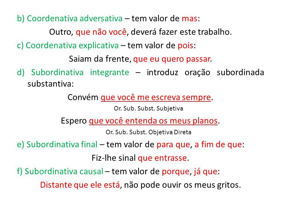 b) Coordenativa adversativa – tem valor de mas: Outro, que não você, deverá fazer este trabalho. c) Coordenativa explicativa – tem valor de pois: Saia