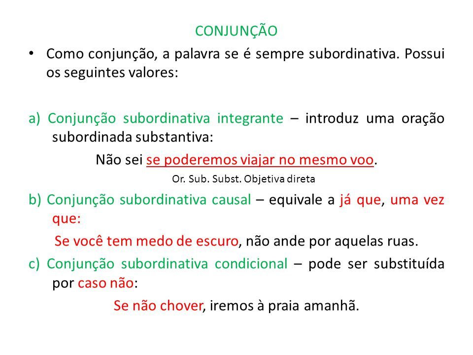 CONJUNÇÃO Como conjunção, a palavra se é sempre subordinativa. Possui os seguintes valores: a) Conjunção subordinativa integrante – introduz uma oraçã