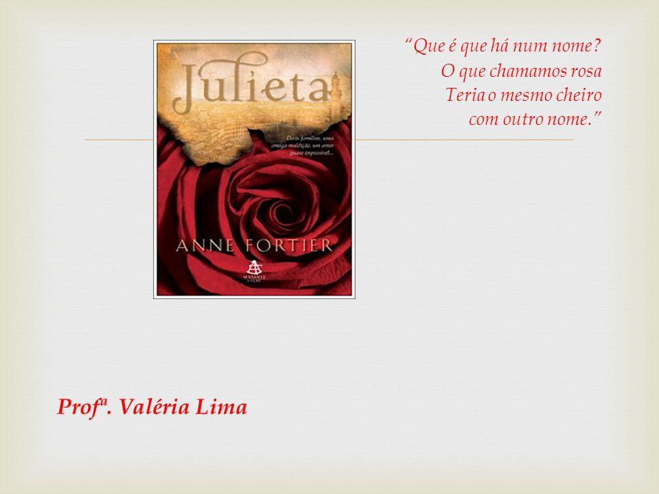 Que é que há num nome? O que chamamos rosa Teria o mesmo cheiro com outro nome. Profª. Valéria Lima