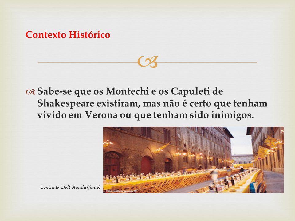 Contexto Histórico Sabe-se que os Montechi e os Capuleti de Shakespeare existiram, mas não é certo que tenham vivido em Verona ou que tenham sido inim