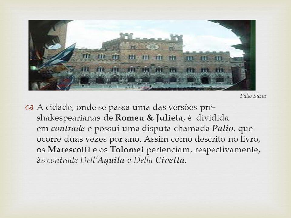 Palio Siena A cidade, onde se passa uma das versões pré- shakespearianas de Romeu & Julieta, é dividida em contrade e possui uma disputa chamada Palio