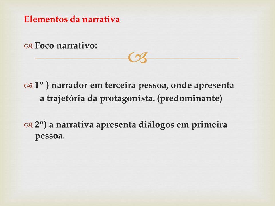 Elementos da narrativa Foco narrativo Foco narrativo: 1º ) narrador em terceira pessoa, onde apresenta a trajetória da protagonista. (predominante) 2º