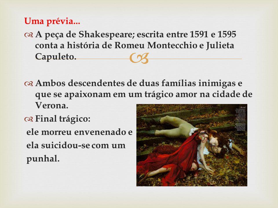 Uma prévia... A peça de Shakespeare; escrita entre 1591 e 1595 conta a história de Romeu Montecchio e Julieta Capuleto. Ambos descendentes de duas fam