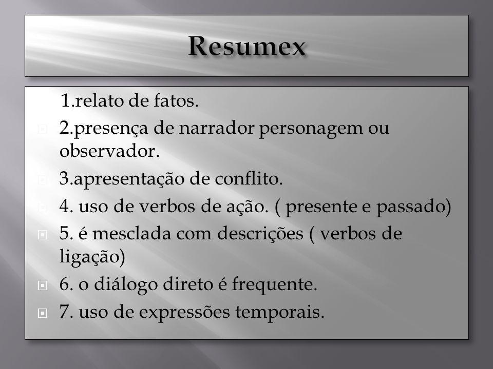 1.relato de fatos. 2.presença de narrador personagem ou observador. 3.apresentação de conflito. 4. uso de verbos de ação. ( presente e passado) 5. é m