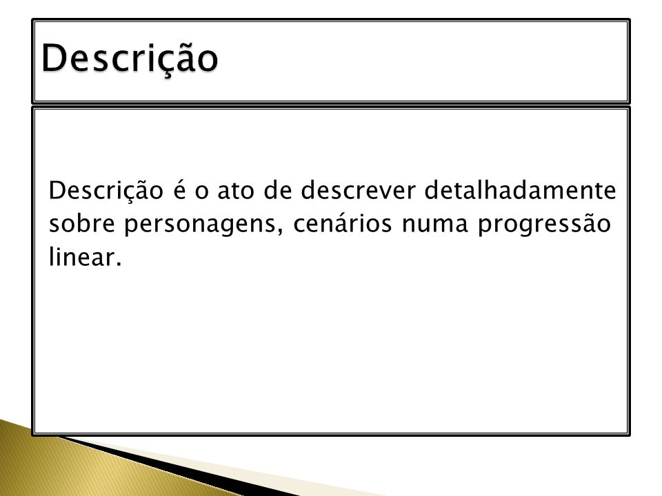 Descrição é o ato de descrever detalhadamente sobre personagens, cenários numa progressão linear.