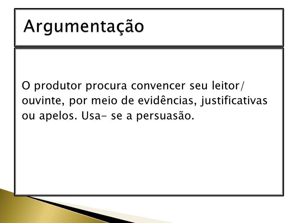 O produtor procura convencer seu leitor/ ouvinte, por meio de evidências, justificativas ou apelos. Usa- se a persuasão.