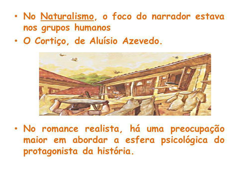 No Naturalismo, o foco do narrador estava nos grupos humanos O Cortiço, de Aluísio Azevedo.