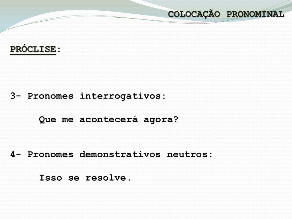 COLOCAÇÃO PRONOMINAL PRÓCLISE PRÓCLISE: 3- Pronomes interrogativos: Que me acontecerá agora.