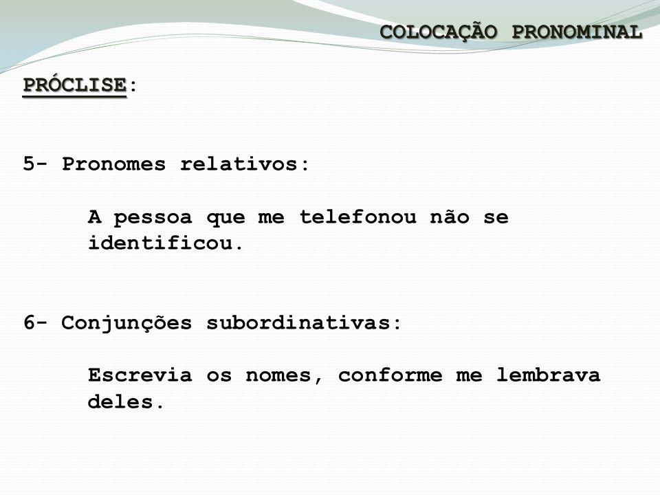 COLOCAÇÃO PRONOMINAL PRÓCLISE PRÓCLISE: 5- Pronomes relativos: A pessoa que me telefonou não se identificou.
