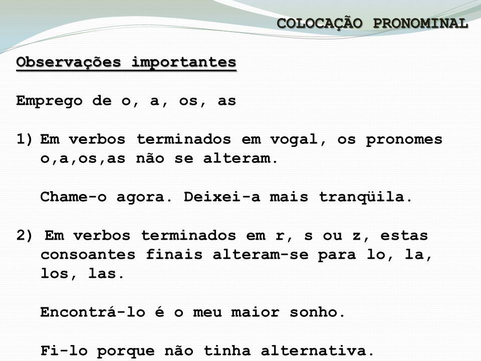 COLOCAÇÃO PRONOMINAL Observações importantes Emprego de o, a, os, as 1)Em verbos terminados em vogal, os pronomes o,a,os,as não se alteram.