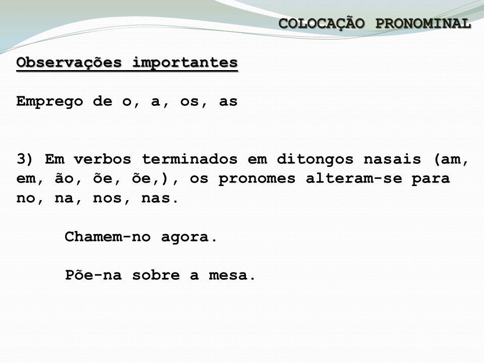 COLOCAÇÃO PRONOMINAL Observações importantes Emprego de o, a, os, as 3) Em verbos terminados em ditongos nasais (am, em, ão, õe, õe,), os pronomes alteram-se para no, na, nos, nas.