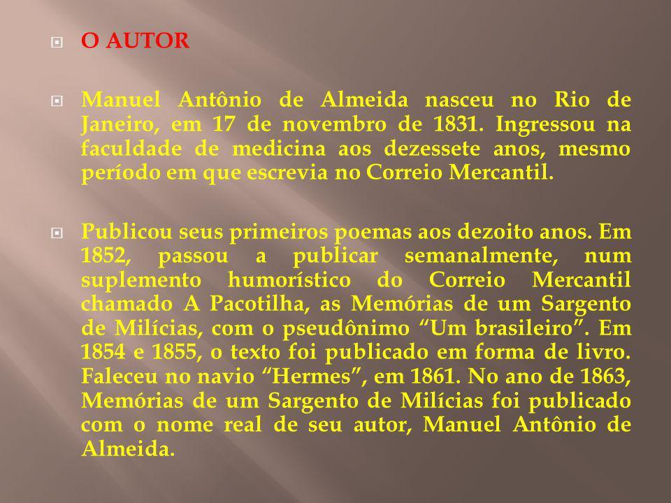 O AUTOR Manuel Antônio de Almeida nasceu no Rio de Janeiro, em 17 de novembro de 1831. Ingressou na faculdade de medicina aos dezessete anos, mesmo pe