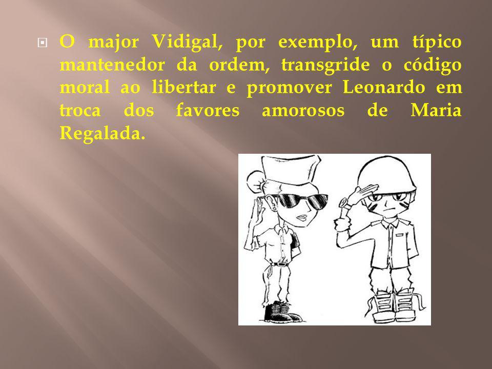 O major Vidigal, por exemplo, um típico mantenedor da ordem, transgride o código moral ao libertar e promover Leonardo em troca dos favores amorosos d