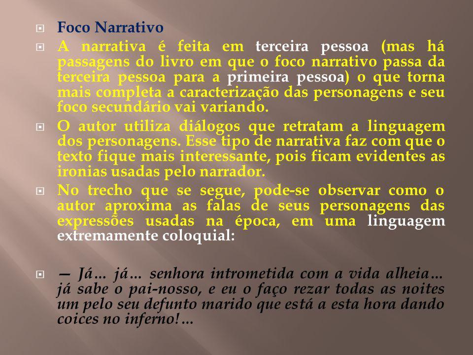 Foco Narrativo A narrativa é feita em terceira pessoa (mas há passagens do livro em que o foco narrativo passa da terceira pessoa para a primeira pessoa) o que torna mais completa a caracterização das personagens e seu foco secundário vai variando.