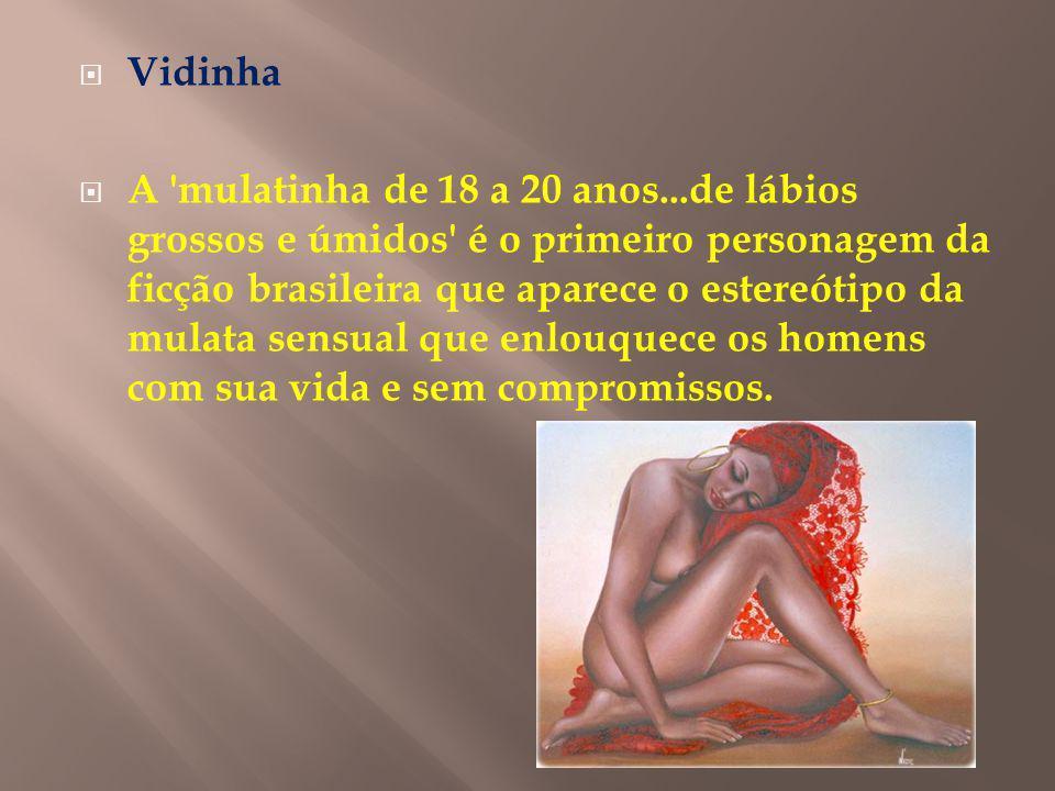 Vidinha A mulatinha de 18 a 20 anos...de lábios grossos e úmidos é o primeiro personagem da ficção brasileira que aparece o estereótipo da mulata sensual que enlouquece os homens com sua vida e sem compromissos.