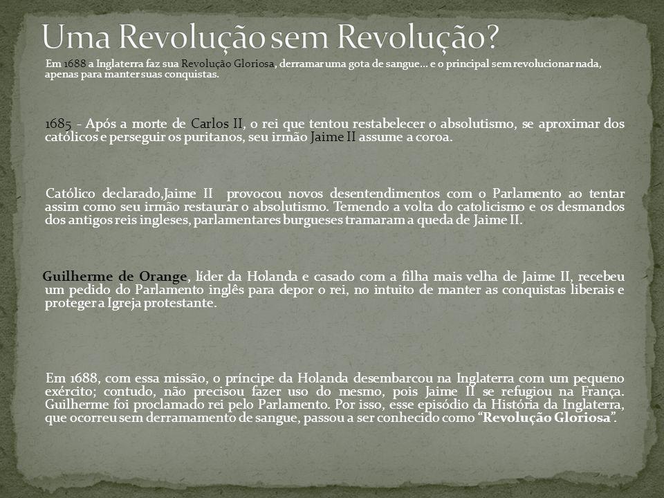 Em 1688 a Inglaterra faz sua Revolução Gloriosa, derramar uma gota de sangue...