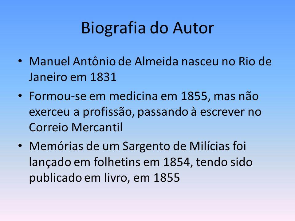 Biografia do Autor Manuel Antônio de Almeida nasceu no Rio de Janeiro em 1831 Formou-se em medicina em 1855, mas não exerceu a profissão, passando à e