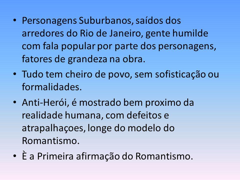 Personagens Suburbanos, saídos dos arredores do Rio de Janeiro, gente humilde com fala popular por parte dos personagens, fatores de grandeza na obra.