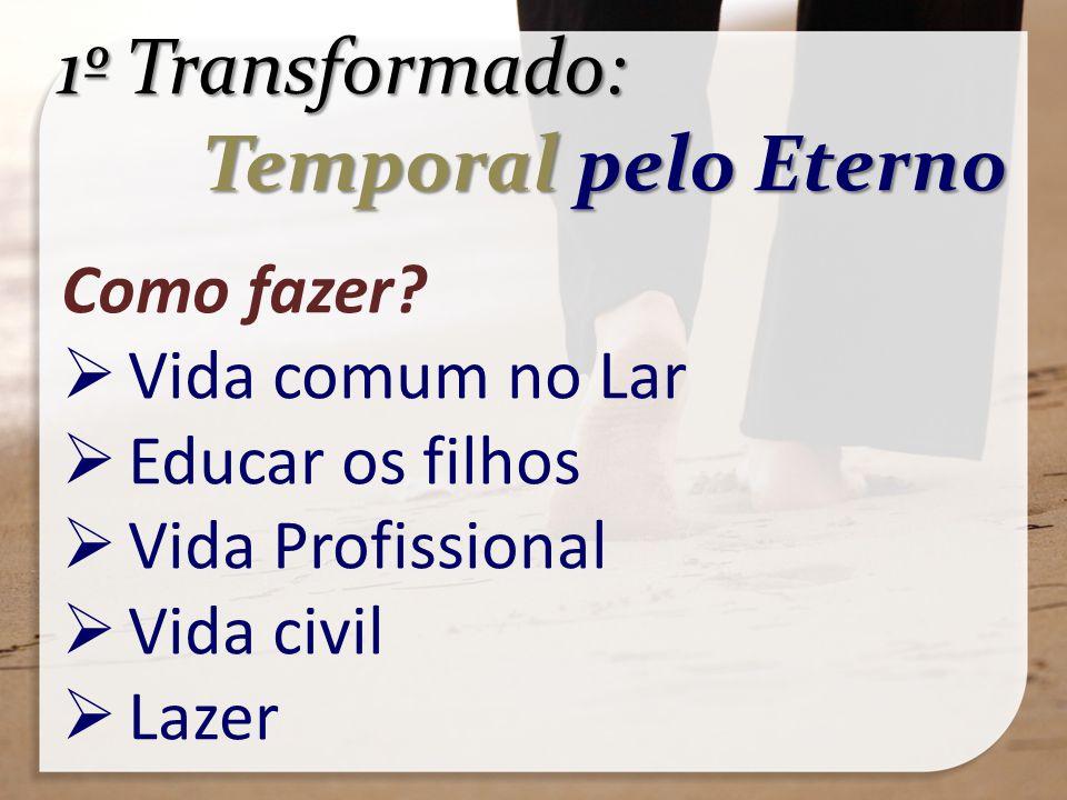 1º Transformado: Temporal pelo Eterno Temporal pelo Eterno Como fazer? Vida comum no Lar Educar os filhos Vida Profissional Vida civil Lazer