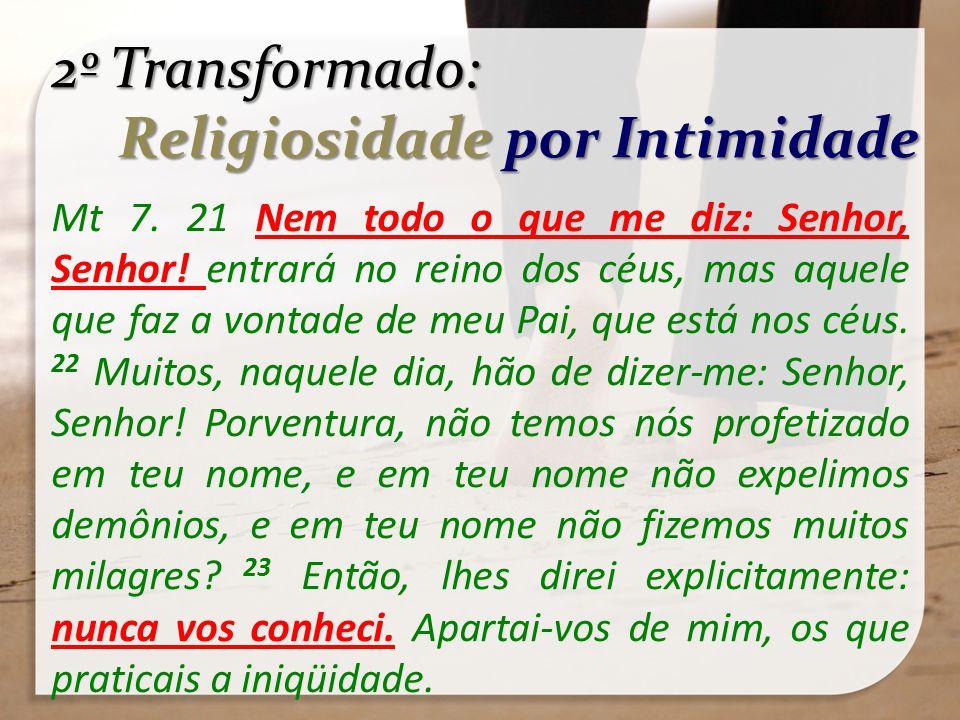 2º Transformado: Religiosidade por Intimidade Religiosidade por Intimidade Mt 7. 21 Nem todo o que me diz: Senhor, Senhor! entrará no reino dos céus,
