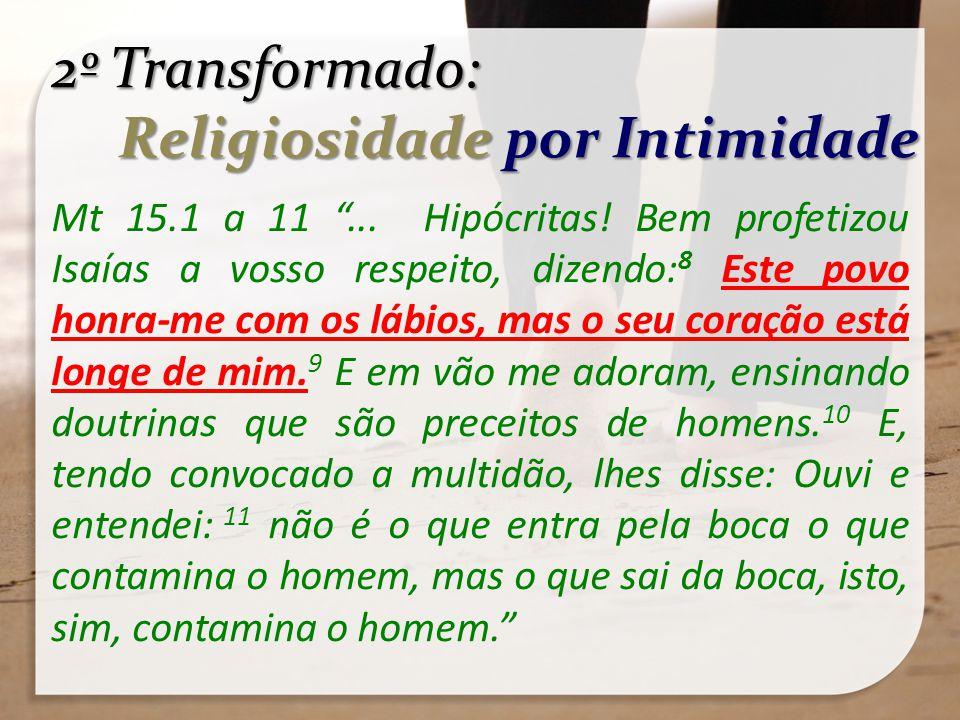 2º Transformado: Religiosidade por Intimidade Religiosidade por Intimidade Mt 15.1 a 11... Hipócritas! Bem profetizou Isaías a vosso respeito, dizendo