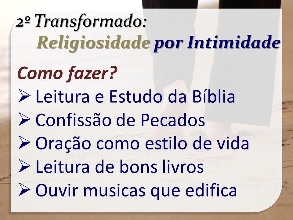 2º Transformado: Religiosidade por Intimidade Religiosidade por Intimidade Como fazer? Leitura e Estudo da Bíblia Confissão de Pecados Oração como est