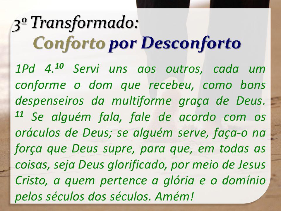 3º Transformado: Conforto por Desconforto Conforto por Desconforto 1Pd 4. 10 Servi uns aos outros, cada um conforme o dom que recebeu, como bons despe