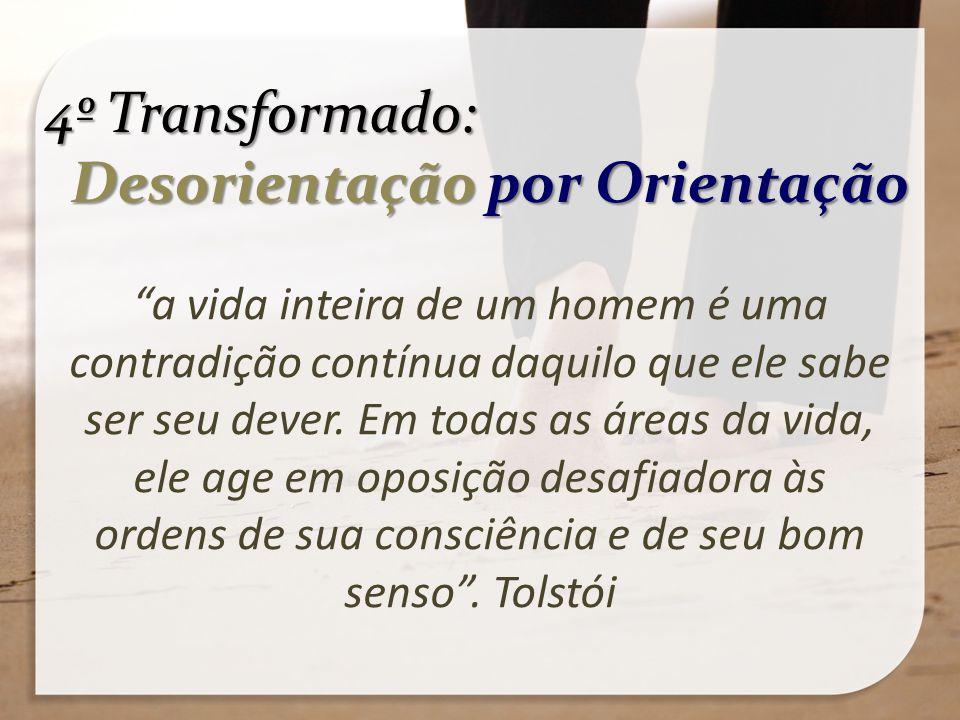 4º Transformado: Desorientação por Orientação Desorientação por Orientação a vida inteira de um homem é uma contradição contínua daquilo que ele sabe