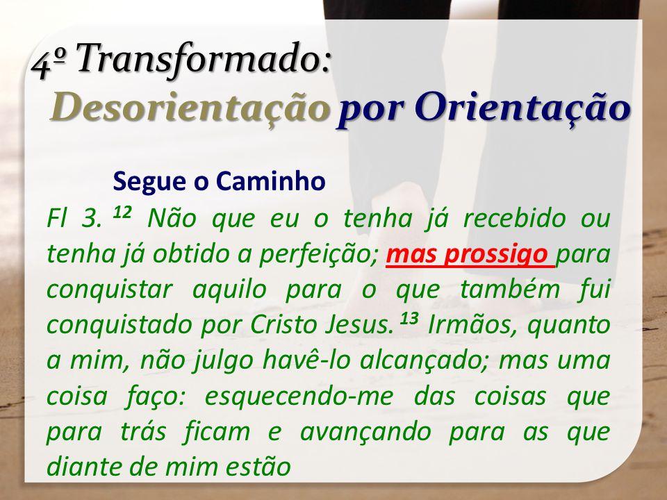 4º Transformado: Desorientação por Orientação Desorientação por Orientação Segue o Caminho Fl 3. 12 Não que eu o tenha já recebido ou tenha já obtido
