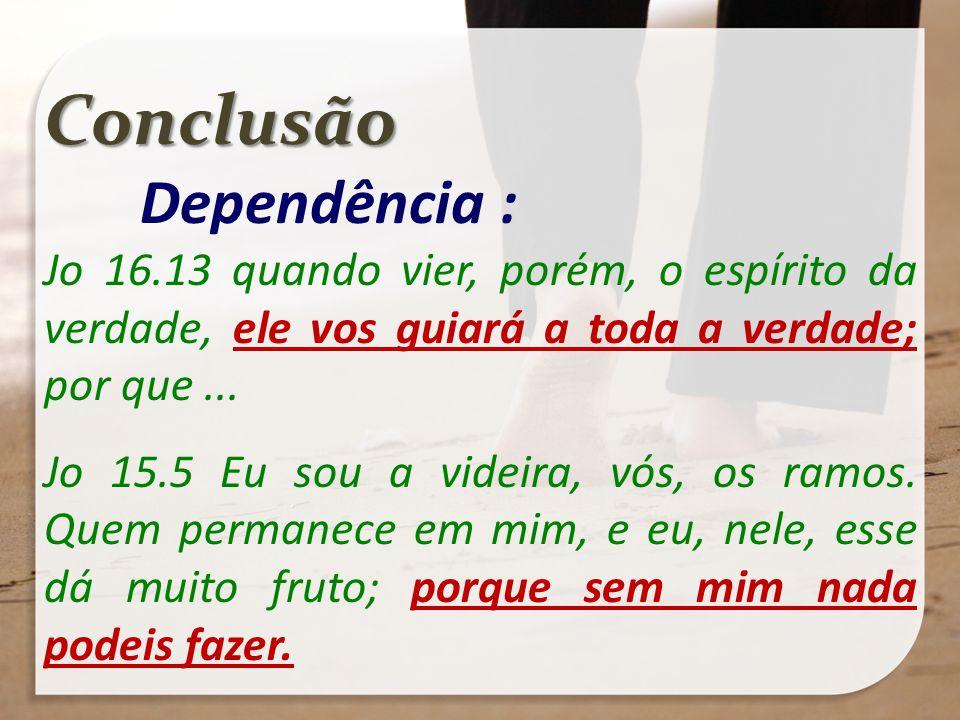 Conclusão Dependência : Jo 16.13 quando vier, porém, o espírito da verdade, ele vos guiará a toda a verdade; por que... Jo 15.5 Eu sou a videira, vós,